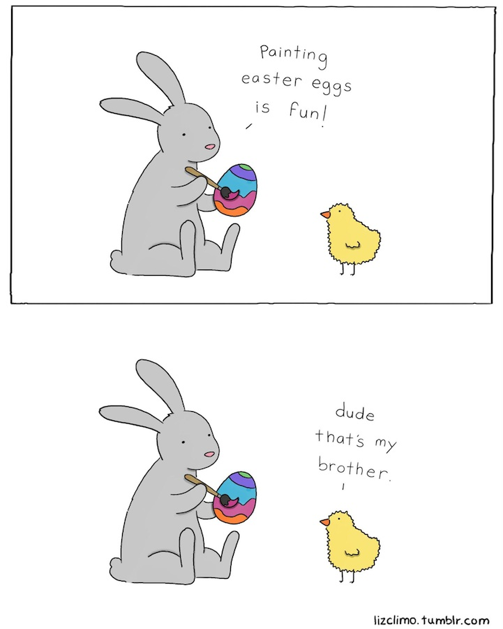 "A rabbit tells a chick ""Painting Easter eggs is fun!"" the chick replies ""Dude, that's my brother."""